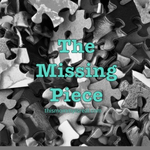 The Missing Piece - thismommyisreal.com