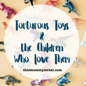 Torturous Toys and the Children Who Love Them #ouch #parenthood #toys - thismommyisreal.com